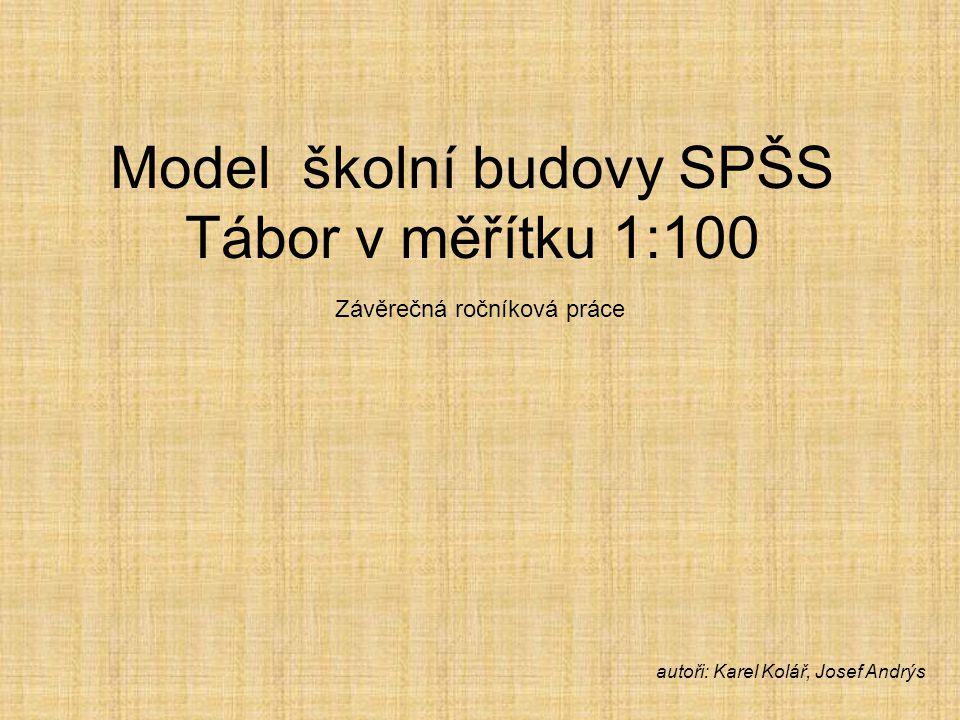 Model školní budovy SPŠS Tábor v měřítku 1:100 Závěrečná ročníková práce autoři: Karel Kolář, Josef Andrýs