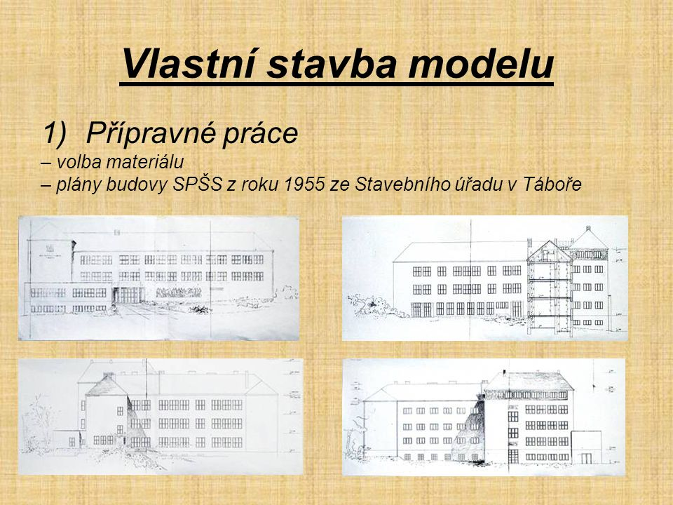 Vlastní stavba modelu 1)Přípravné práce – volba materiálu – plány budovy SPŠS z roku 1955 ze Stavebního úřadu v Táboře
