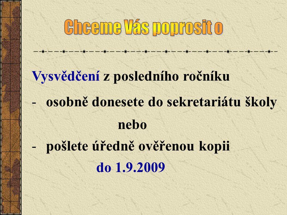 Vysvědčení z posledního ročníku -osobně donesete do sekretariátu školy nebo -pošlete úředně ověřenou kopii do 1.9.2009