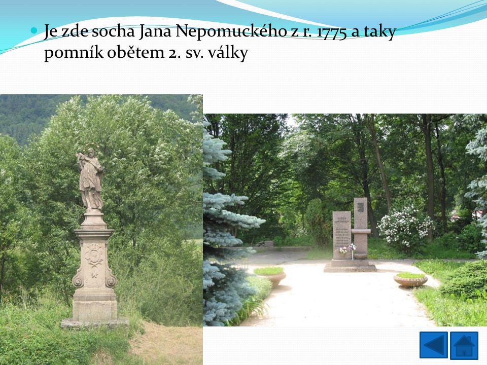 Je zde socha Jana Nepomuckého z r. 1775 a taky pomník obětem 2. sv. války