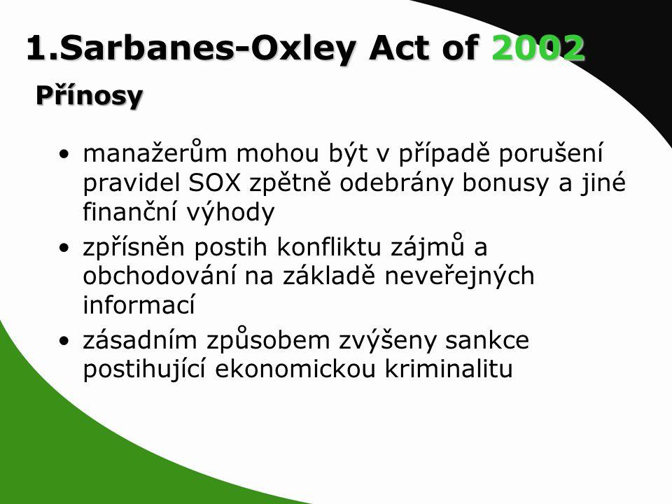 manažerům mohou být v případě porušení pravidel SOX zpětně odebrány bonusy a jiné finanční výhody zpřísněn postih konfliktu zájmů a obchodování na základě neveřejných informací zásadním způsobem zvýšeny sankce postihující ekonomickou kriminalitu 1.Sarbanes-Oxley Act of 2002 Přínosy