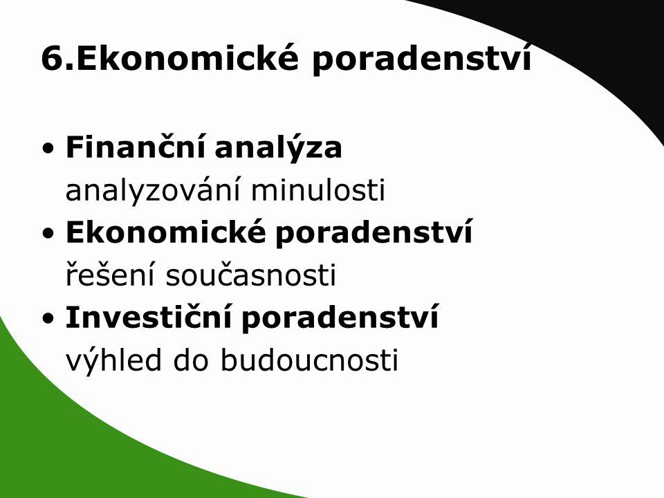 6.Ekonomické poradenství Finanční analýza analyzování minulosti Ekonomické poradenství řešení současnosti Investiční poradenství výhled do budoucnosti