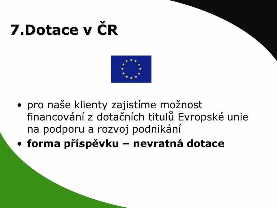 7.Dotace v ČR pro naše klienty zajistíme možnost financování z dotačních titulů Evropské unie na podporu a rozvoj podnikání forma příspěvku – nevratná dotace