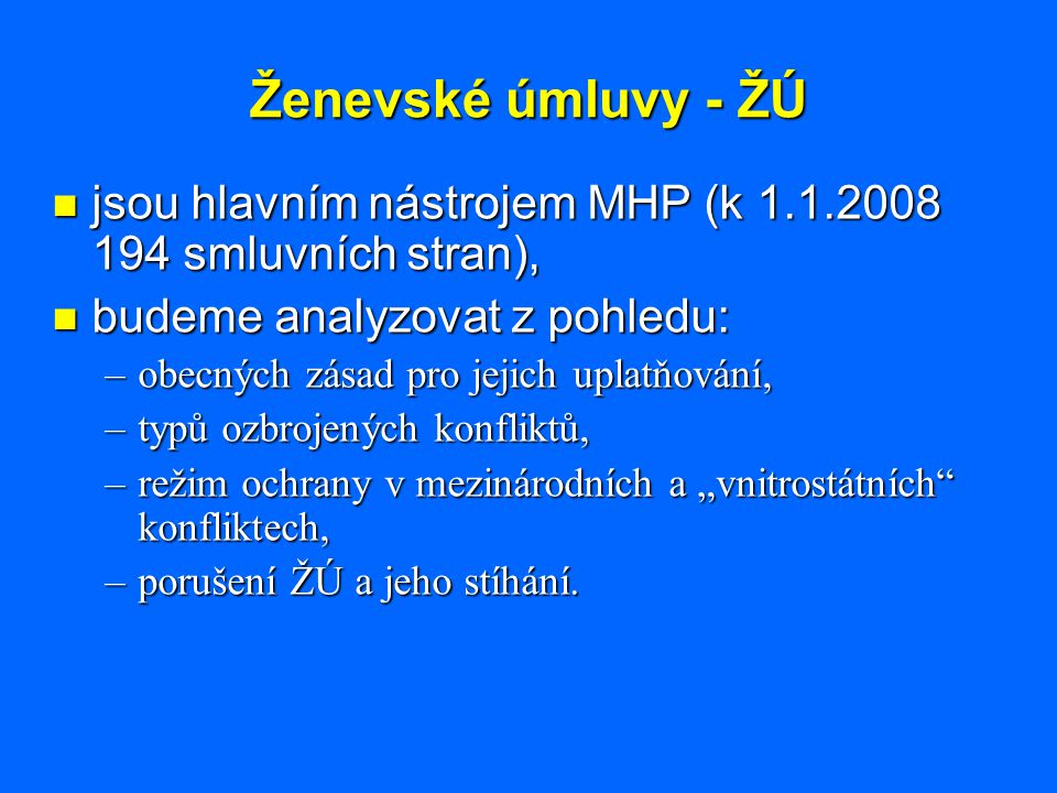 Ženevské úmluvy - ŽÚ jsou hlavním nástrojem MHP (k 1.1.2008 194 smluvních stran), jsou hlavním nástrojem MHP (k 1.1.2008 194 smluvních stran), budeme