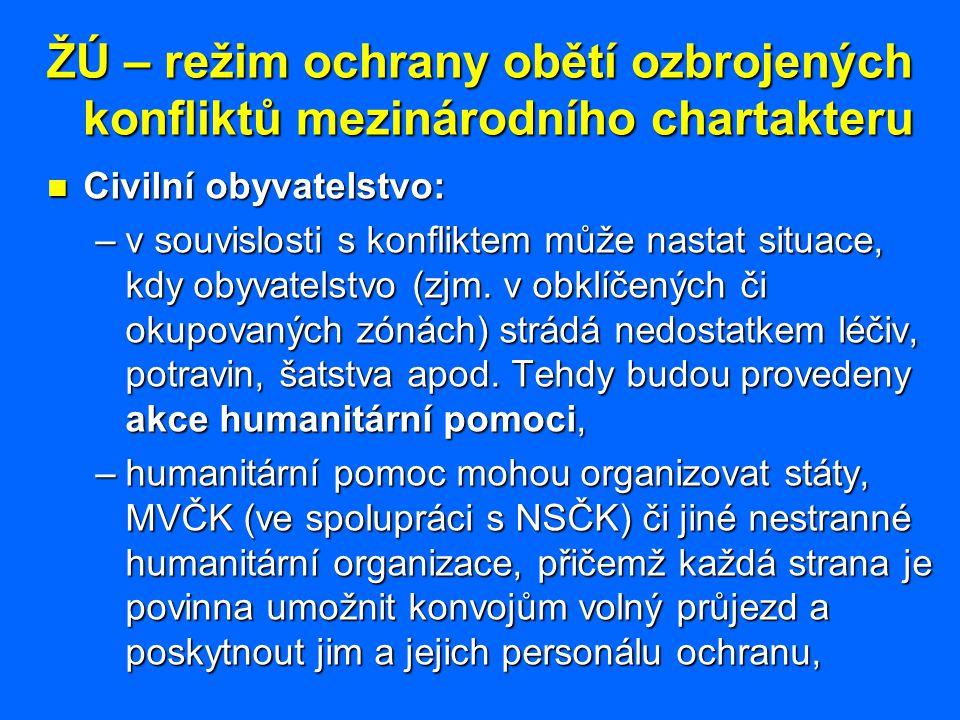 ŽÚ – režim ochrany obětí ozbrojených konfliktů mezinárodního chartakteru Civilní obyvatelstvo: Civilní obyvatelstvo: –v souvislosti s konfliktem může