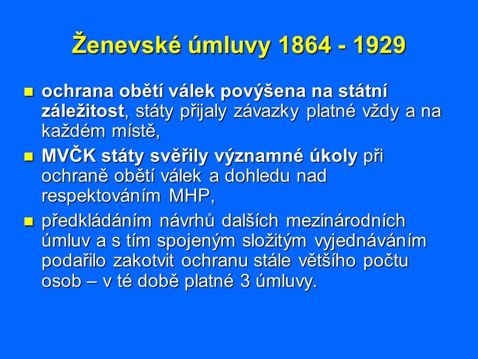 Ženevské úmluvy 1864 - 1929 ochrana obětí válek povýšena na státní záležitost, státy přijaly závazky platné vždy a na každém místě, ochrana obětí vále