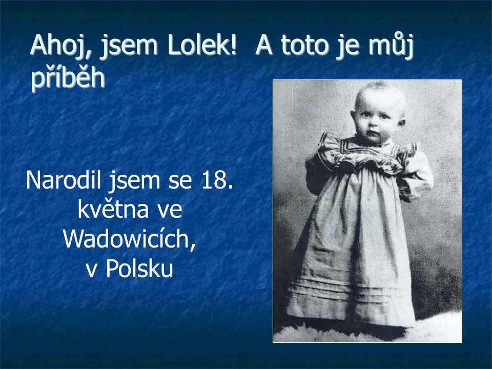 Ahoj, jsem Lolek! A toto je můj příběh Narodil jsem se 18. května ve Wadowicích, v Polsku