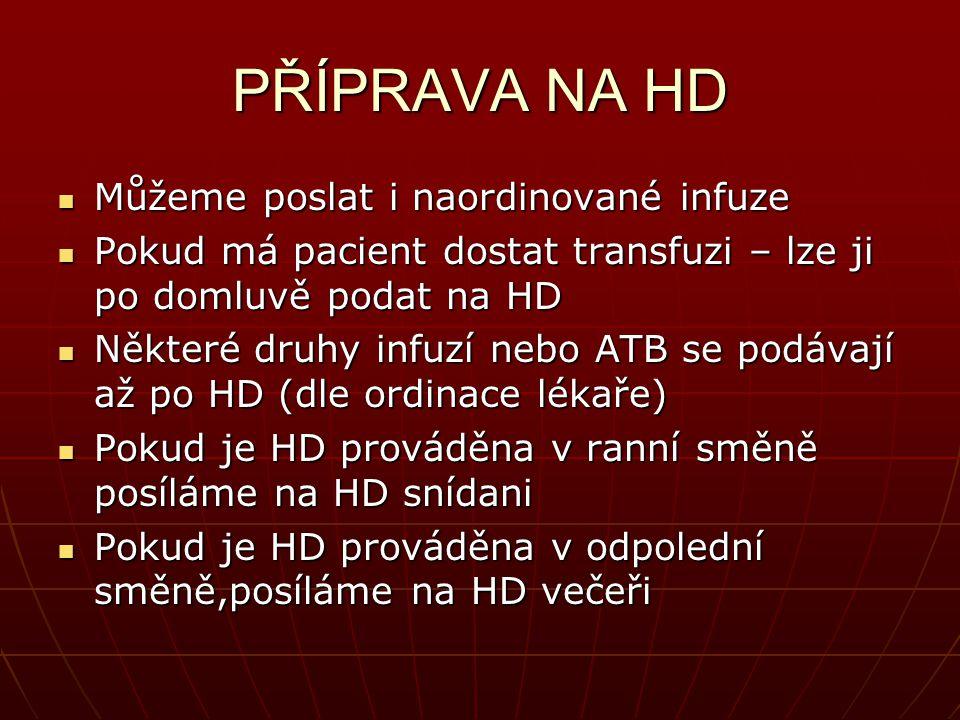 PŘÍPRAVA NA HD Můžeme poslat i naordinované infuze Můžeme poslat i naordinované infuze Pokud má pacient dostat transfuzi – lze ji po domluvě podat na HD Pokud má pacient dostat transfuzi – lze ji po domluvě podat na HD Některé druhy infuzí nebo ATB se podávají až po HD (dle ordinace lékaře) Některé druhy infuzí nebo ATB se podávají až po HD (dle ordinace lékaře) Pokud je HD prováděna v ranní směně posíláme na HD snídani Pokud je HD prováděna v ranní směně posíláme na HD snídani Pokud je HD prováděna v odpolední směně,posíláme na HD večeři Pokud je HD prováděna v odpolední směně,posíláme na HD večeři