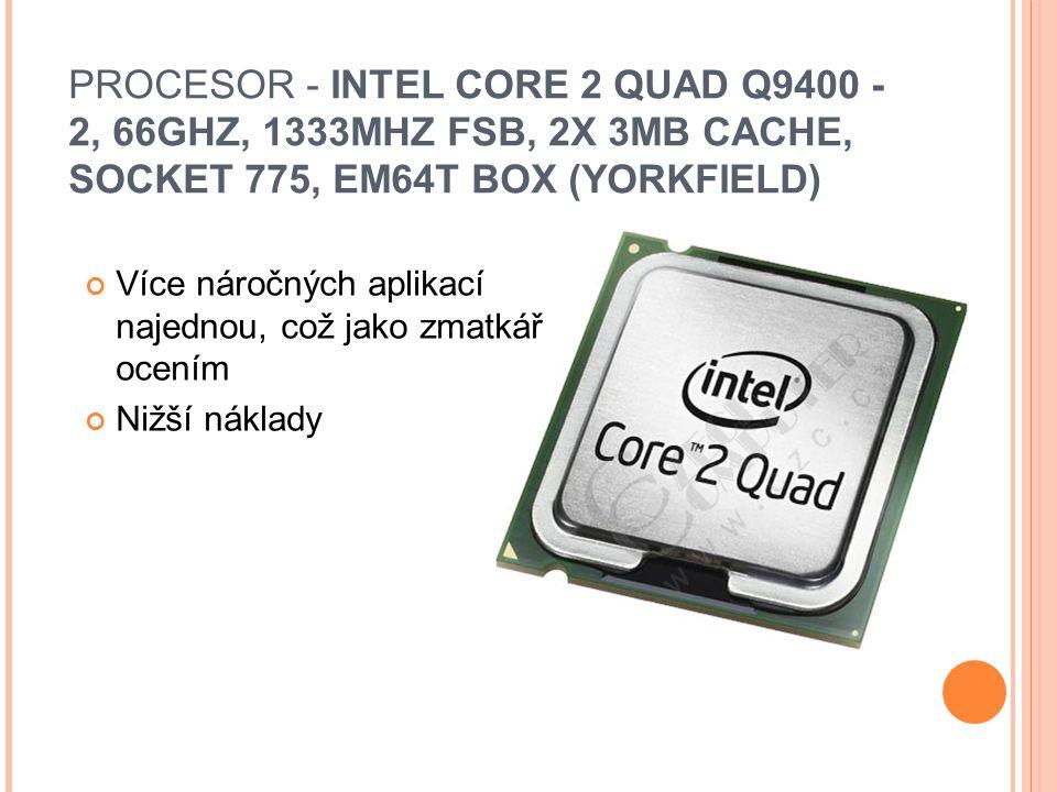 PROCESOR - INTEL CORE 2 QUAD Q9400 - 2, 66GHZ, 1333MHZ FSB, 2X 3MB CACHE, SOCKET 775, EM64T BOX (YORKFIELD) Více náročných aplikací najednou, což jako zmatkář ocením Nižší náklady