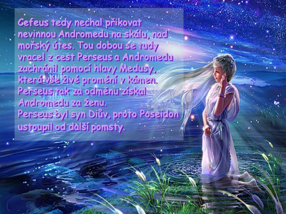 Andromeda, bohyně úsvitu Andromeda byla dcerou etiopské královny Kasiopei. Ta se vychloubala, že Andromeda svou krásou překoná mořské nymfy Nereidy. T