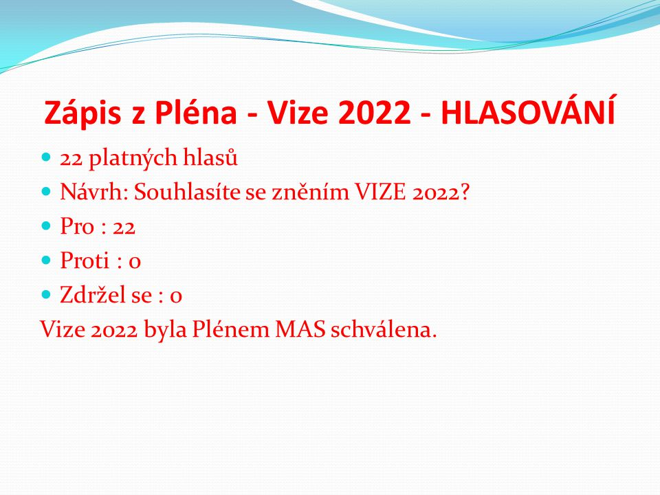 Zápis z Pléna - Vize 2022 - HLASOVÁNÍ 22 platných hlasů Návrh: Souhlasíte se zněním VIZE 2022? Pro : 22 Proti : 0 Zdržel se : 0 Vize 2022 byla Plénem