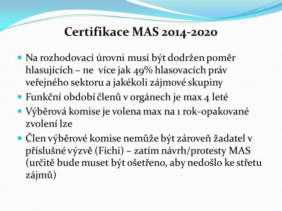 Certifikace MAS 2014-2020 Na rozhodovací úrovni musí být dodržen poměr hlasujících – ne více jak 49% hlasovacích práv veřejného sektoru a jakékoli zájmové skupiny Funkční období členů v orgánech je max 4 leté Výběrová komise je volena max na 1 rok-opakované zvolení lze Člen výběrové komise nemůže být zároveň žadatel v příslušné výzvě (Fichi) – zatím návrh/protesty MAS (určitě bude muset být ošetřeno, aby nedošlo ke střetu zájmů)