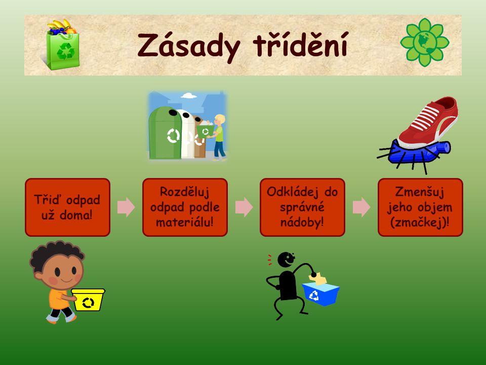 Zásady třídění Třiď odpad už doma! Rozděluj odpad podle materiálu! Odkládej do správné nádoby! Zmenšuj jeho objem (zmačkej)!