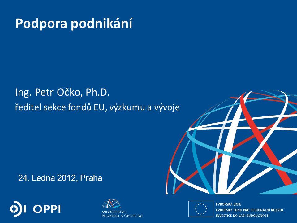 Ing. Petr Očko, Ph.D. ředitel sekce fondů EU, výzkumu a vývoje PODPORA PODNIKÁNÍ 24. Ledna 2012, Praha Podpora podnikání Ing. Petr Očko, Ph.D. ředitel