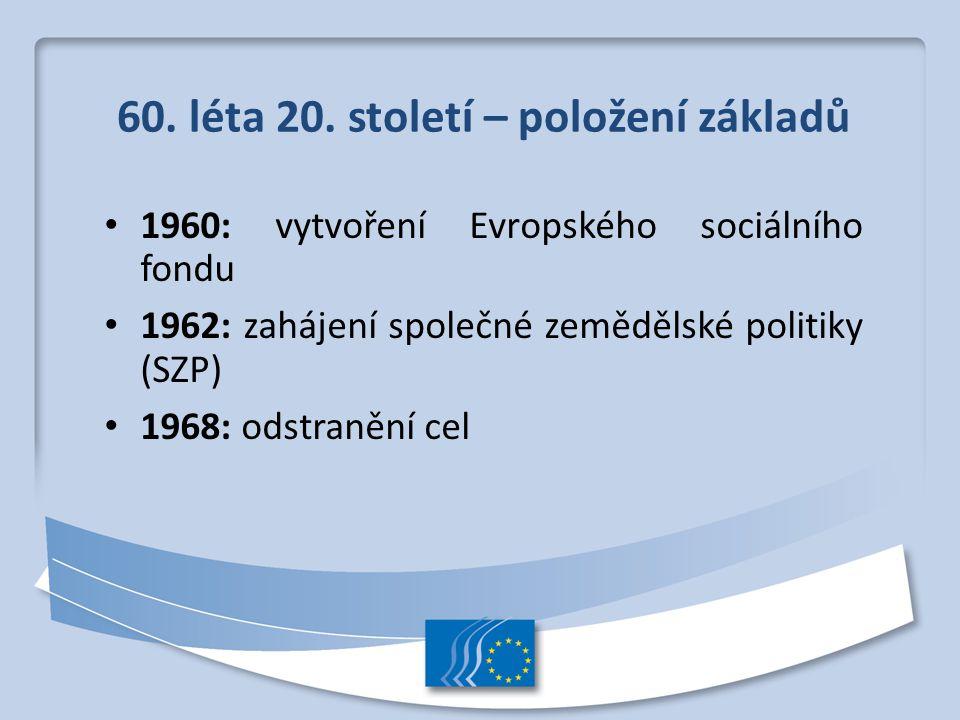 60. léta 20. století – položení základů 1960: vytvoření Evropského sociálního fondu 1962: zahájení společné zemědělské politiky (SZP) 1968: odstranění