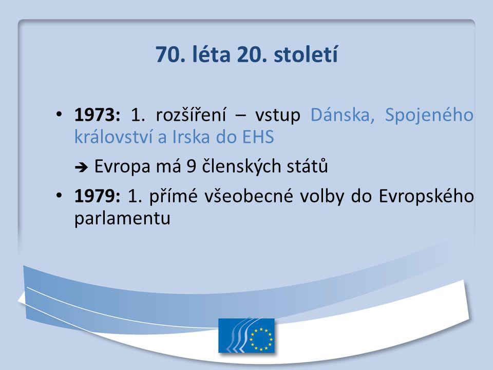 70. léta 20. století 1973: 1. rozšíření – vstup Dánska, Spojeného království a Irska do EHS  Evropa má 9 členských států 1979: 1. přímé všeobecné vol