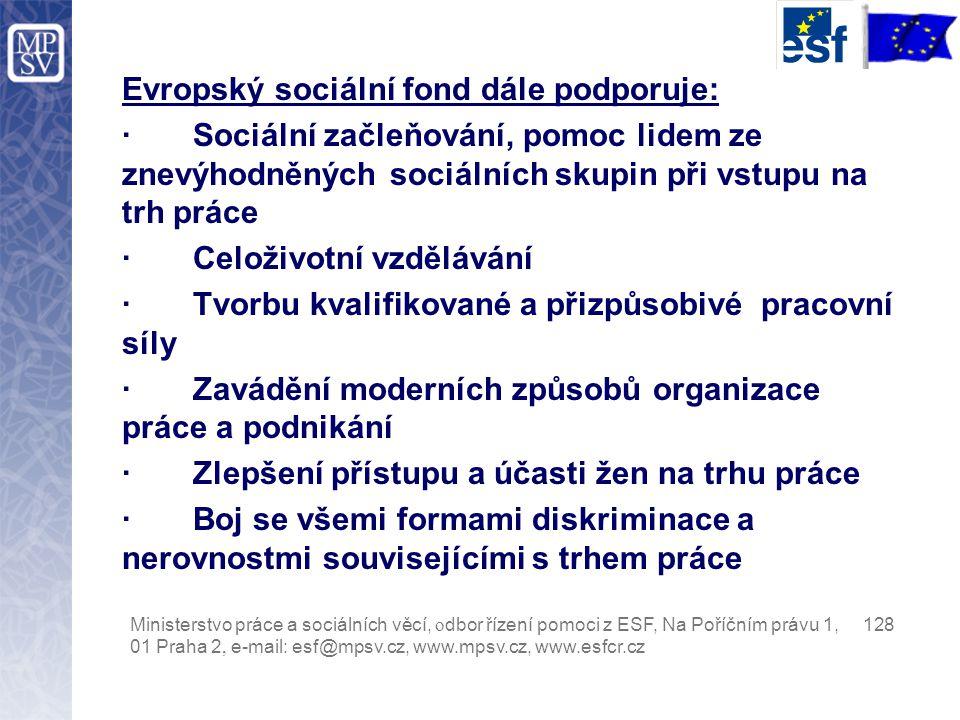 Evropský sociální fond dále podporuje: · Sociální začleňování, pomoc lidem ze znevýhodněných sociálních skupin při vstupu na trh práce · Celoživotní vzdělávání · Tvorbu kvalifikované a přizpůsobivé pracovní síly · Zavádění moderních způsobů organizace práce a podnikání · Zlepšení přístupu a účasti žen na trhu práce · Boj se všemi formami diskriminace a nerovnostmi souvisejícími s trhem práce Ministerstvo práce a sociálních věcí, o dbor řízení pomoci z ESF, Na Poříčním právu 1, 128 01 Praha 2, e-mail: esf@mpsv.cz, www.mpsv.cz, www.esfcr.cz