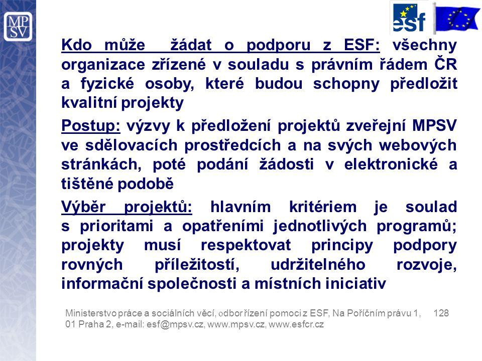 Kdo může žádat o podporu z ESF: všechny organizace zřízené v souladu s právním řádem ČR a fyzické osoby, které budou schopny předložit kvalitní projekty Postup: výzvy k předložení projektů zveřejní MPSV ve sdělovacích prostředcích a na svých webových stránkách, poté podání žádosti v elektronické a tištěné podobě Výběr projektů: hlavním kritériem je soulad s prioritami a opatřeními jednotlivých programů; projekty musí respektovat principy podpory rovných příležitostí, udržitelného rozvoje, informační společnosti a místních iniciativ Ministerstvo práce a sociálních věcí, o dbor řízení pomoci z ESF, Na Poříčním právu 1, 128 01 Praha 2, e-mail: esf@mpsv.cz, www.mpsv.cz, www.esfcr.cz