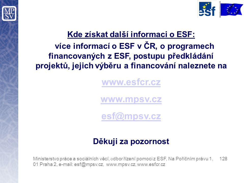 Kde získat další informaci o ESF: více informací o ESF v ČR, o programech financovaných z ESF, postupu předkládání projektů, jejich výběru a financování naleznete na www.esfcr.cz www.mpsv.cz esf@mpsv.cz Děkuji za pozornost Ministerstvo práce a sociálních věcí, o dbor řízení pomoci z ESF, Na Poříčním právu 1, 128 01 Praha 2, e-mail: esf@mpsv.cz, www.mpsv.cz, www.esfcr.cz