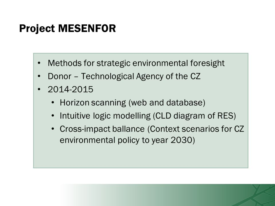 Project MESENFOR Methods for strategic environmental foresight Donor – Technological Agency of the CZ 2014-2015 Horizon scanning (web and database) Intuitive logic modelling (CLD diagram of RES) Cross-impact ballance (Context scenarios for CZ environmental policy to year 2030)