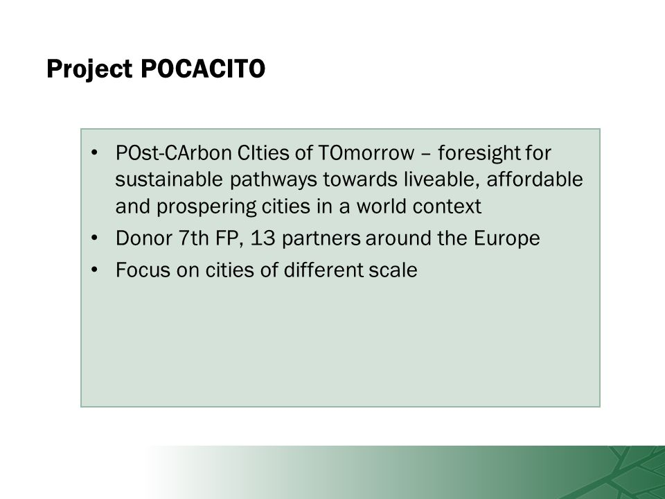 Project POCACITO POst-CArbon CIties of TOmorrow – foresight for sustainable pathways towards liveable, affordable and prospering cities in a world context Donor 7th FP, 13 partners around the Europe Focus on cities of different scale
