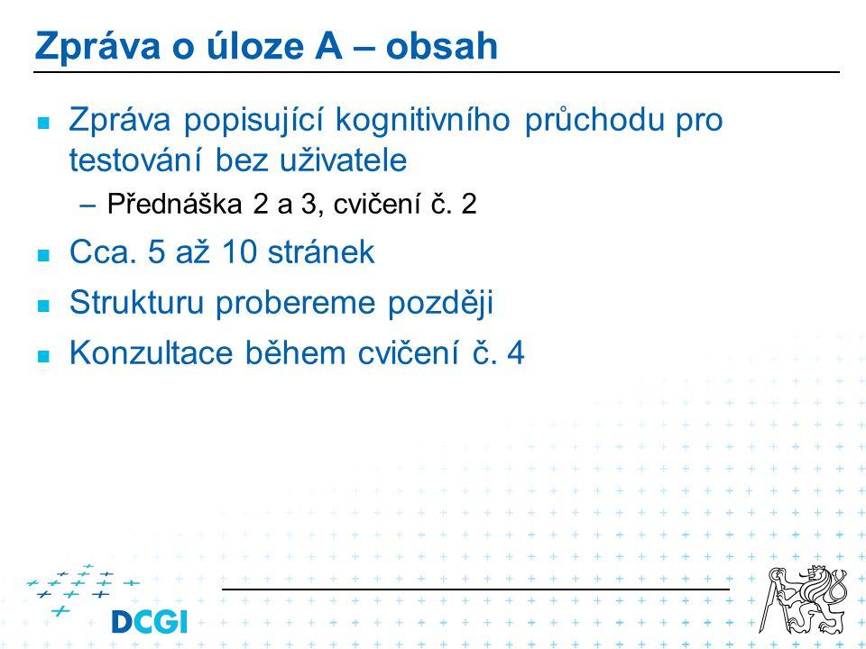 Zpráva o úloze A – obsah Zpráva popisující kognitivního průchodu pro testování bez uživatele – –Přednáška 2 a 3, cvičení č. 2 Cca. 5 až 10 stránek Str