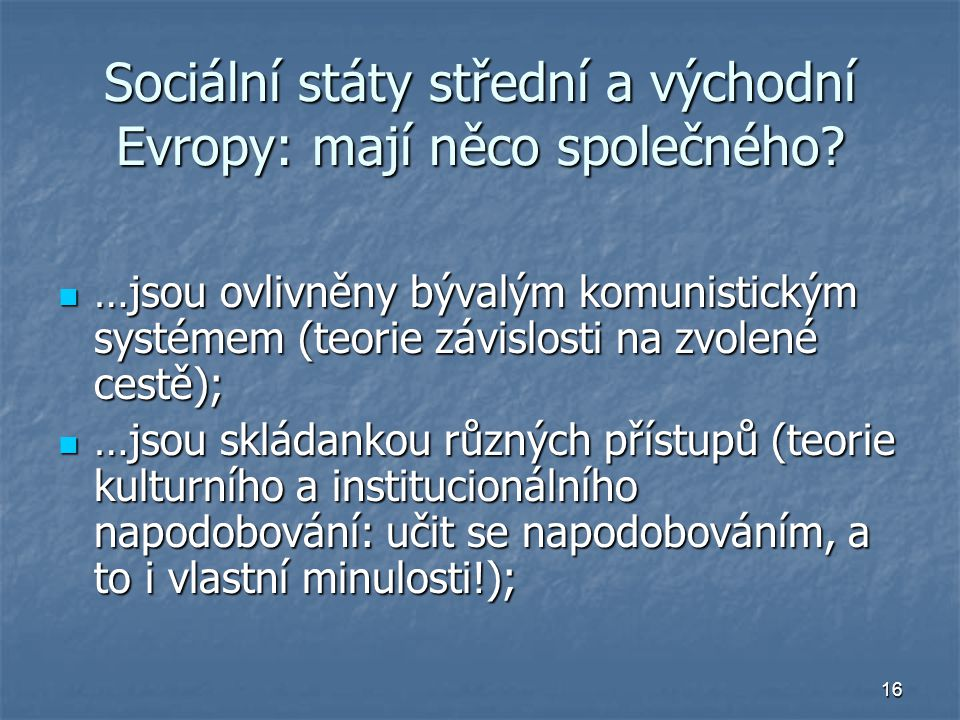 16 Sociální státy střední a východní Evropy: mají něco společného? …jsou ovlivněny bývalým komunistickým systémem (teorie závislosti na zvolené cestě)