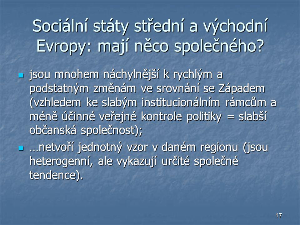 17 Sociální státy střední a východní Evropy: mají něco společného? jsou mnohem náchylnější k rychlým a podstatným změnám ve srovnání se Západem (vzhle