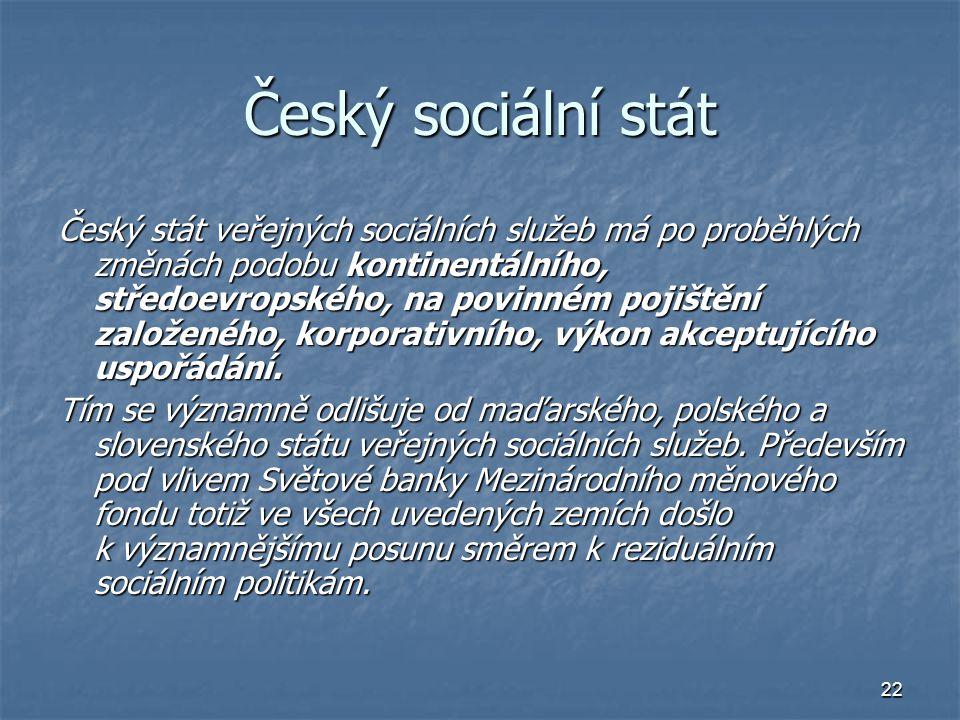 22 Český sociální stát Český stát veřejných sociálních služeb má po proběhlých změnách podobu kontinentálního, středoevropského, na povinném pojištění