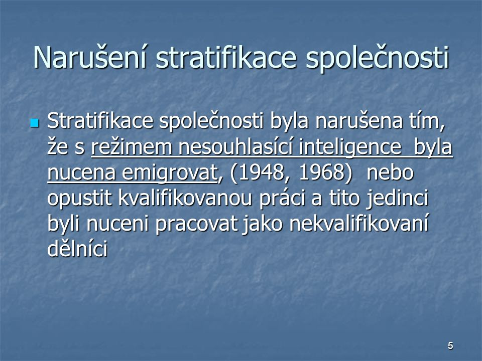 5 Narušení stratifikace společnosti Stratifikace společnosti byla narušena tím, že s režimem nesouhlasící inteligence byla nucena emigrovat, (1948, 1968) nebo opustit kvalifikovanou práci a tito jedinci byli nuceni pracovat jako nekvalifikovaní dělníci Stratifikace společnosti byla narušena tím, že s režimem nesouhlasící inteligence byla nucena emigrovat, (1948, 1968) nebo opustit kvalifikovanou práci a tito jedinci byli nuceni pracovat jako nekvalifikovaní dělníci