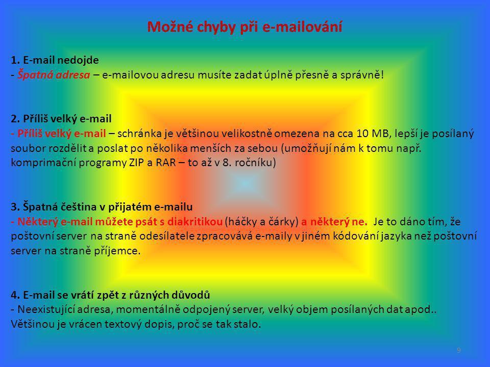 9 Možné chyby při e-mailování 1. E-mail nedojde - Špatná adresa – e-mailovou adresu musíte zadat úplně přesně a správně! 2. Příliš velký e-mail - Příl