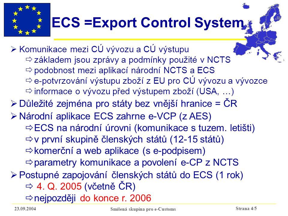 Strana 4/5 23.09.2004Smíšená skupina pro e-Customs ECS =Export Control System  Komunikace mezi CÚ vývozu a CÚ výstupu  základem jsou zprávy a podmínky použité v NCTS  podobnost mezi aplikací národní NCTS a ECS  e-potvrzování výstupu zboží z EU pro CÚ vývozu a vývozce  informace o vývozu před výstupem zboží (USA, …)  Důležité zejména pro státy bez vnější hranice = ČR  Národní aplikace ECS zahrne e-VCP (z AES)  ECS na národní úrovni (komunikace s tuzem.