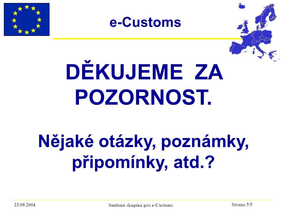 Strana 5/5 23.09.2004Smíšená skupina pro e-Customs DĚKUJEME ZA POZORNOST. Nějaké otázky, poznámky, připomínky, atd.? e-Customs
