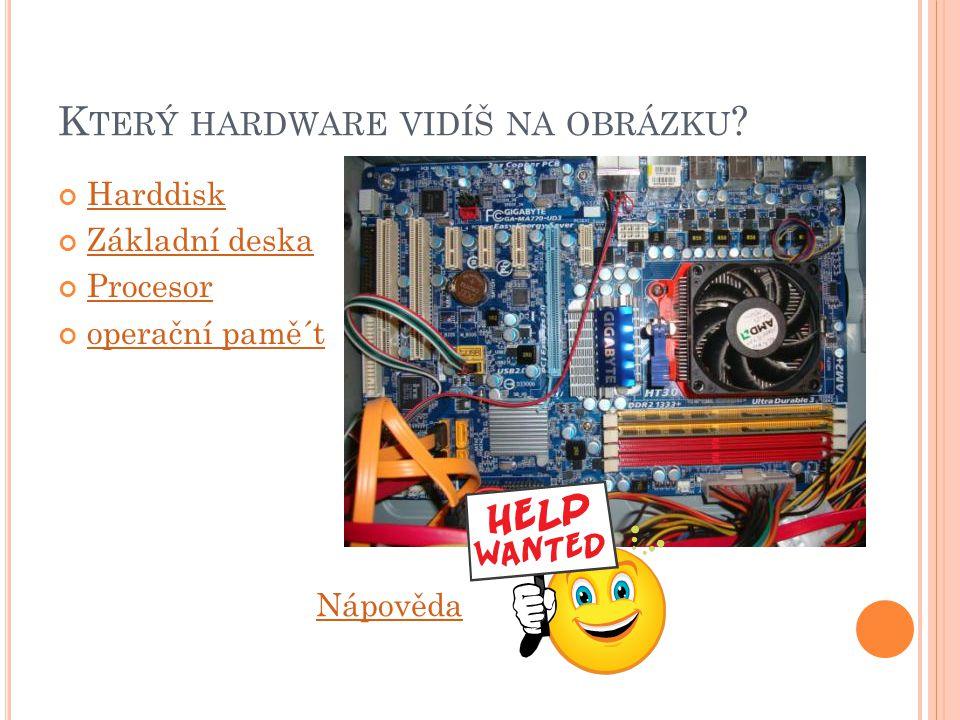 K TERÝ HARDWARE VIDÍŠ NA OBRÁZKU Harddisk Základní deska Procesor operační pamě´t Nápověda