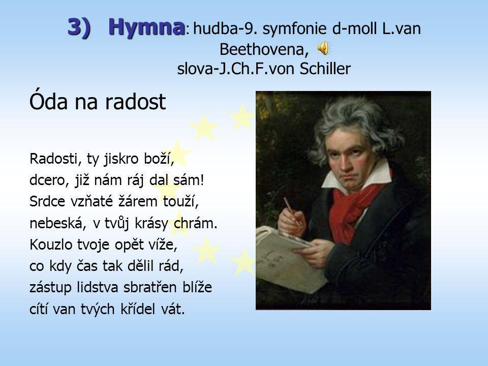 3)H ymna : hudba-9. symfonie d-moll L.van Beethovena, slova-J.Ch.F.von Schiller Óda na radost Radosti, ty jiskro boží, dcero, již nám ráj dal sám! Srd