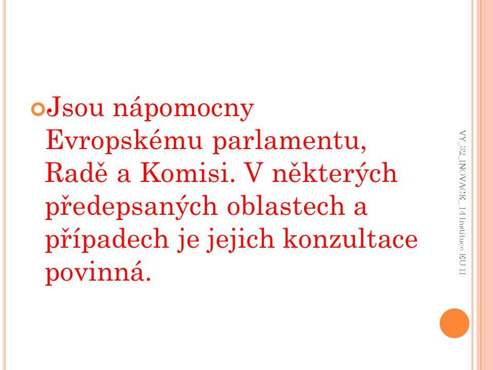 Jsou nápomocny Evropskému parlamentu, Radě a Komisi. V některých předepsaných oblastech a případech je jejich konzultace povinná. VY_32_INOVACE_ 14 In