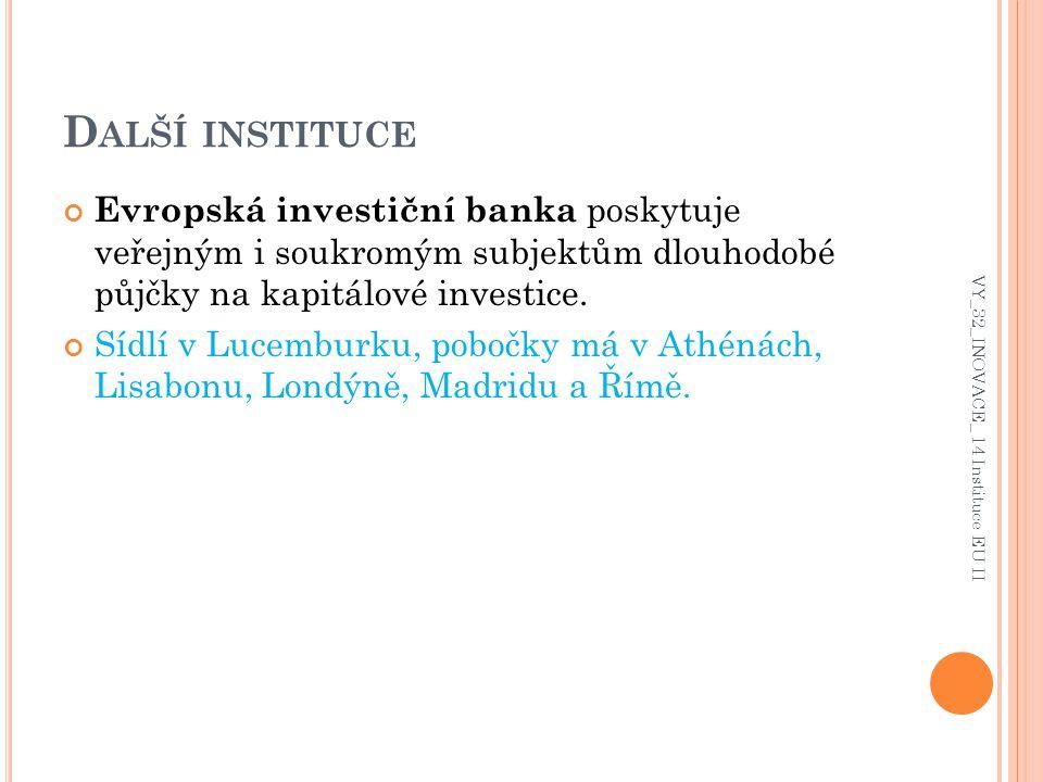 D ALŠÍ INSTITUCE Evropská investiční banka poskytuje veřejným i soukromým subjektům dlouhodobé půjčky na kapitálové investice. Sídlí v Lucemburku, pob