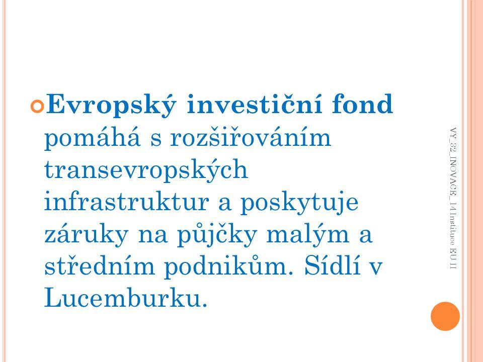Evropský investiční fond pomáhá s rozšiřováním transevropských infrastruktur a poskytuje záruky na půjčky malým a středním podnikům. Sídlí v Lucemburk