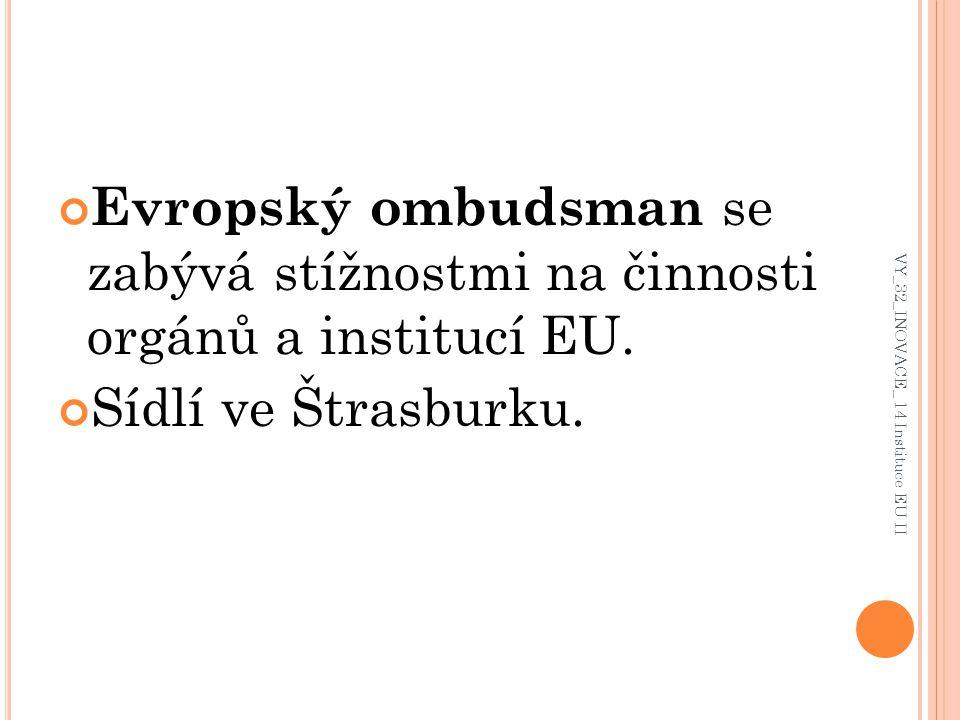 Evropský ombudsman se zabývá stížnostmi na činnosti orgánů a institucí EU. Sídlí ve Štrasburku. VY_32_INOVACE_ 14 Instituce EU II