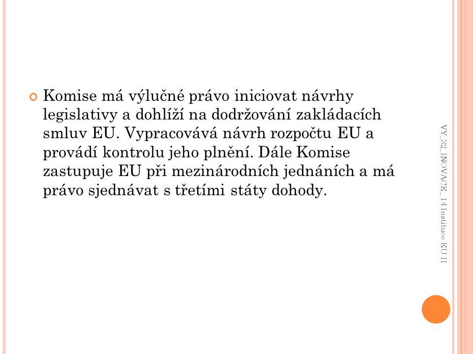 Komise má výlučné právo iniciovat návrhy legislativy a dohlíží na dodržování zakládacích smluv EU. Vypracovává návrh rozpočtu EU a provádí kontrolu je