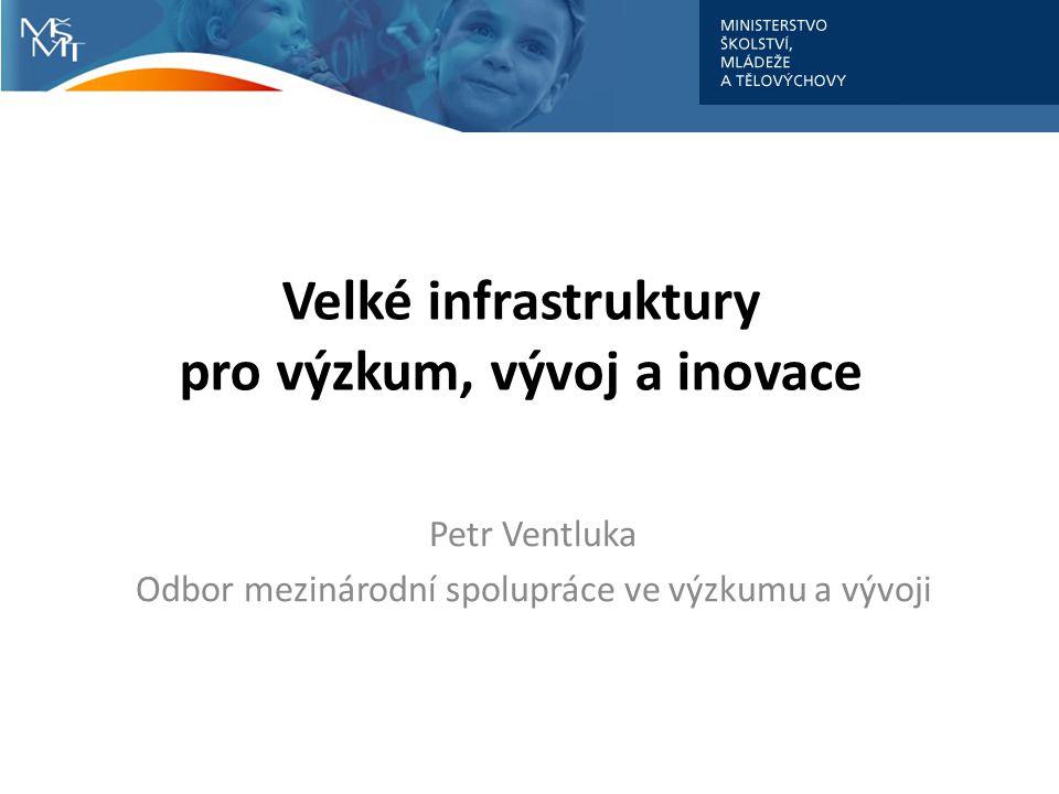 Velké infrastruktury pro výzkum, vývoj a inovace Petr Ventluka Odbor mezinárodní spolupráce ve výzkumu a vývoji
