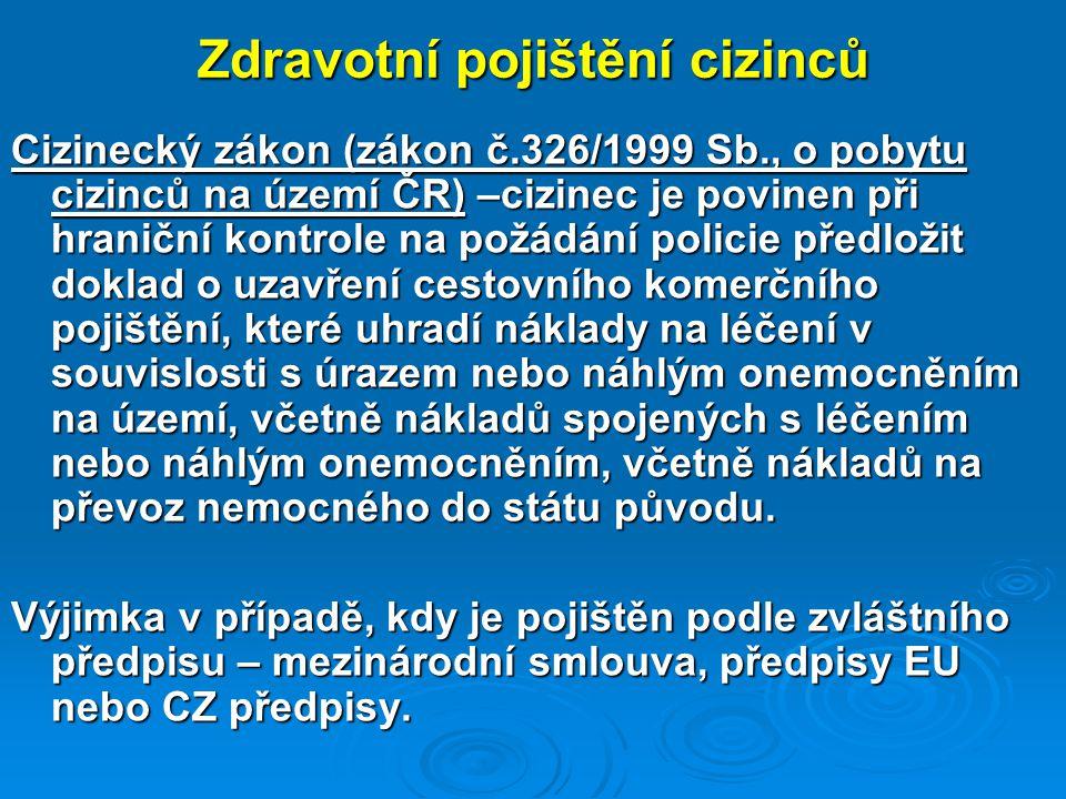 Zdravotní pojištění cizinců Cizinecký zákon (zákon č.326/1999 Sb., o pobytu cizinců na území ČR) –cizinec je povinen při hraniční kontrole na požádání policie předložit doklad o uzavření cestovního komerčního pojištění, které uhradí náklady na léčení v souvislosti s úrazem nebo náhlým onemocněním na území, včetně nákladů spojených s léčením nebo náhlým onemocněním, včetně nákladů na převoz nemocného do státu původu.