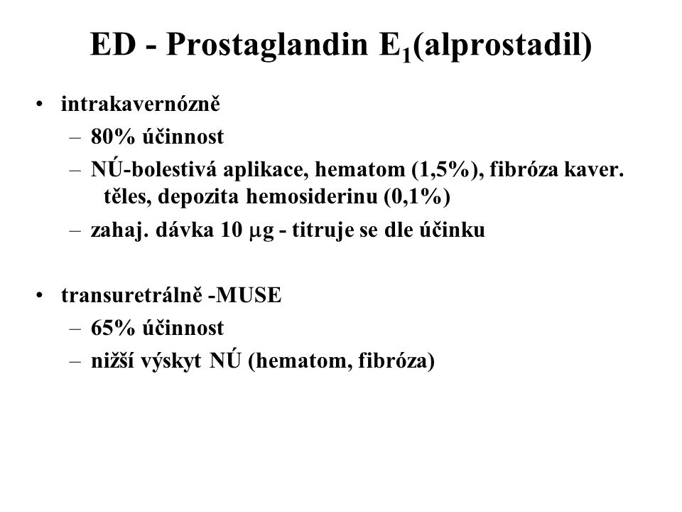 ED - Prostaglandin E 1 (alprostadil) intrakavernózně –80% účinnost –NÚ-bolestivá aplikace, hematom (1,5%), fibróza kaver. těles, depozita hemosiderinu