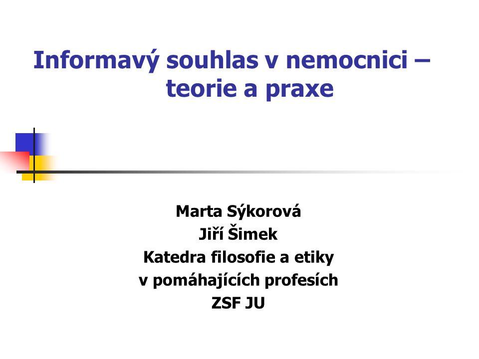 Informavý souhlas v nemocnici – teorie a praxe Marta Sýkorová Jiří Šimek Katedra filosofie a etiky v pomáhajících profesích ZSF JU