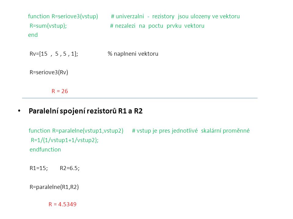 function R=seriove3(vstup) # univerzalni - rezistory jsou ulozeny ve vektoru R=sum(vstup); # nezalezi na poctu prvku vektoru end Rv=[15, 5, 5, 1]; % n