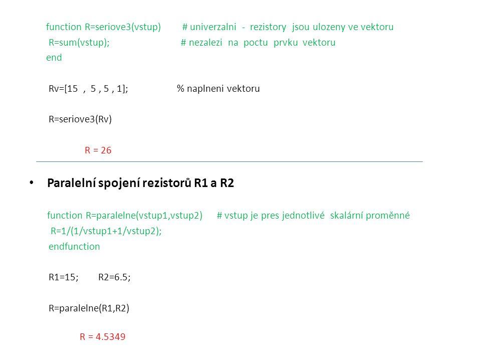 function R=paralelne2(vstup) # vstup obou dvou prvku je ve vektoru R=(1/vstup(1)+1/vstup(2))^(-1); endfunction Rv=[15, 6.5]; # Naplnění vektoru R=paralelne2(Rv) R = 4.5349 function R=paralelne3(vstup) # univerzalni vstup na lib.