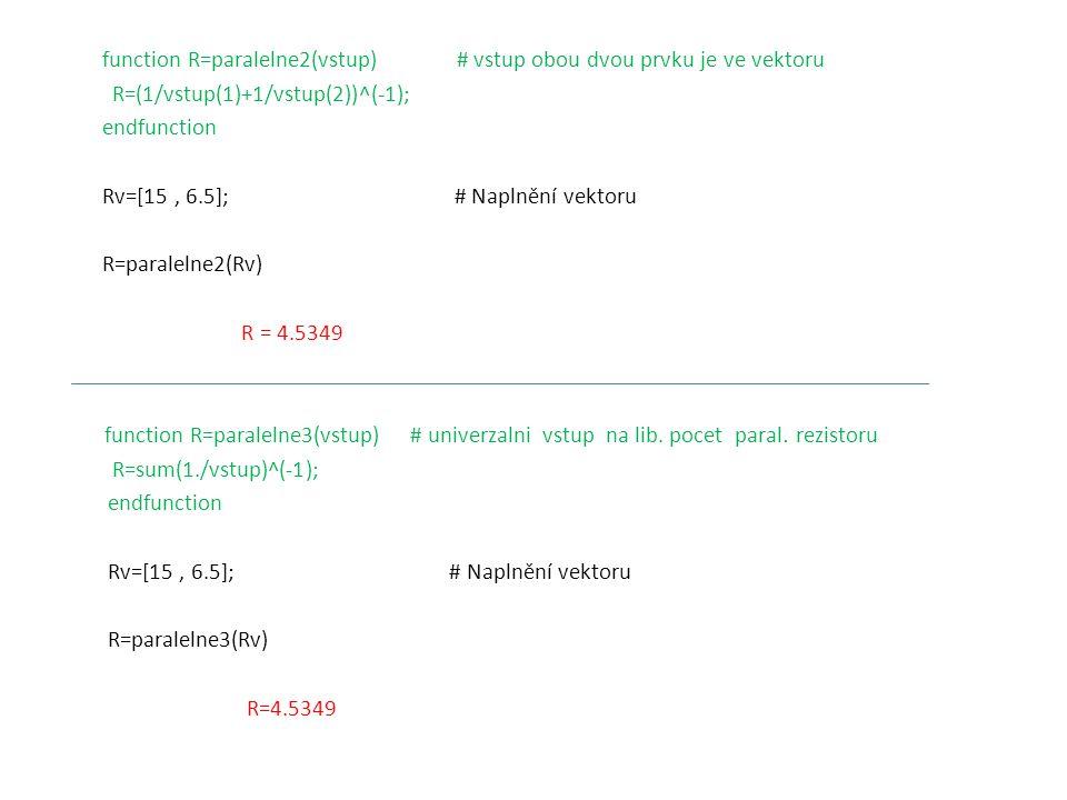 function R=paralelne2(vstup) # vstup obou dvou prvku je ve vektoru R=(1/vstup(1)+1/vstup(2))^(-1); endfunction Rv=[15, 6.5]; # Naplnění vektoru R=para