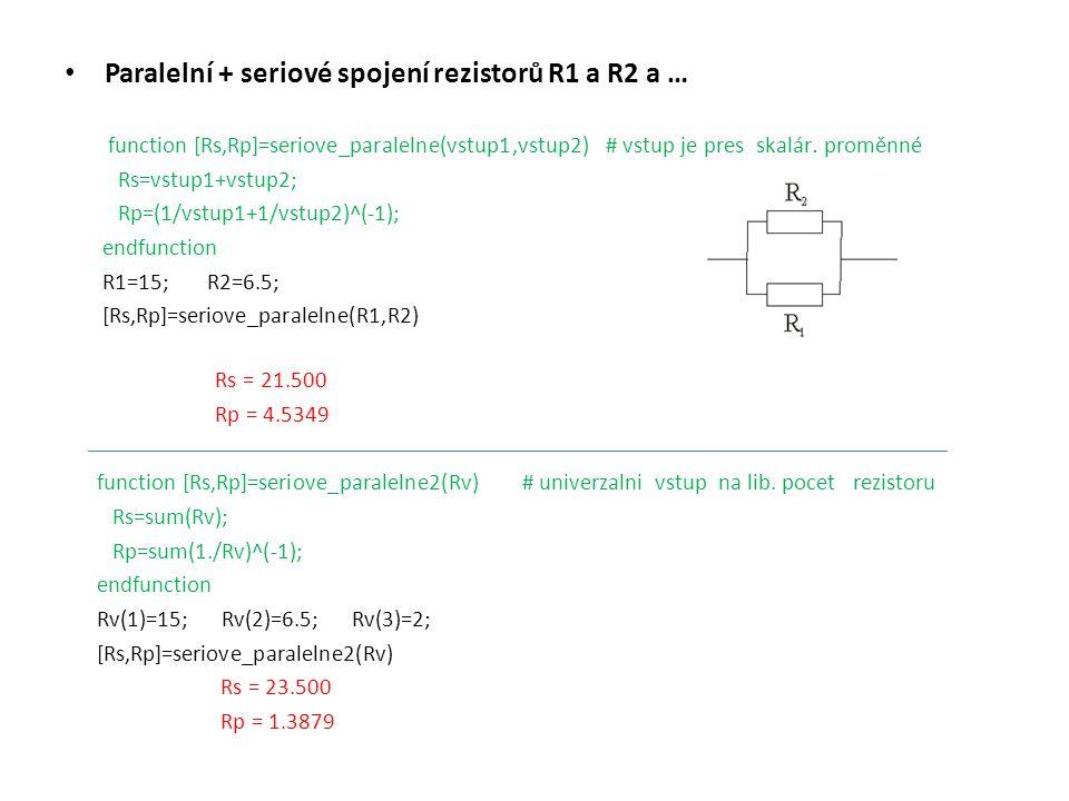 Výpočet proudů v obvodu s rezistory s využitím Ohmova zákona function R=seriove(vstup1,vstup2) # proud tekoucí sériovým spojením 2 rezistorů R=vstup1+vstup2; endfunction U0 = 20 ; R1 = 15; R2 = 6.5 ; Rs=seriove(R1,R2); # funkce seriove vytvořena v 1.