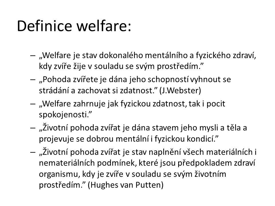 """Definice welfare: – """"Welfare je stav dokonalého mentálního a fyzického zdraví, kdy zvíře žije v souladu se svým prostředím. – """"Pohoda zvířete je dána jeho schopností vyhnout se strádání a zachovat si zdatnost. (J.Webster) – """"Welfare zahrnuje jak fyzickou zdatnost, tak i pocit spokojenosti. – """"Životní pohoda zvířat je dána stavem jeho mysli a těla a projevuje se dobrou mentální i fyzickou kondicí. – """"Životní pohoda zvířat je stav naplnění všech materiálních i nemateriálních podmínek, které jsou předpokladem zdraví organismu, kdy je zvíře v souladu se svým životním prostředím. (Hughes van Putten)"""