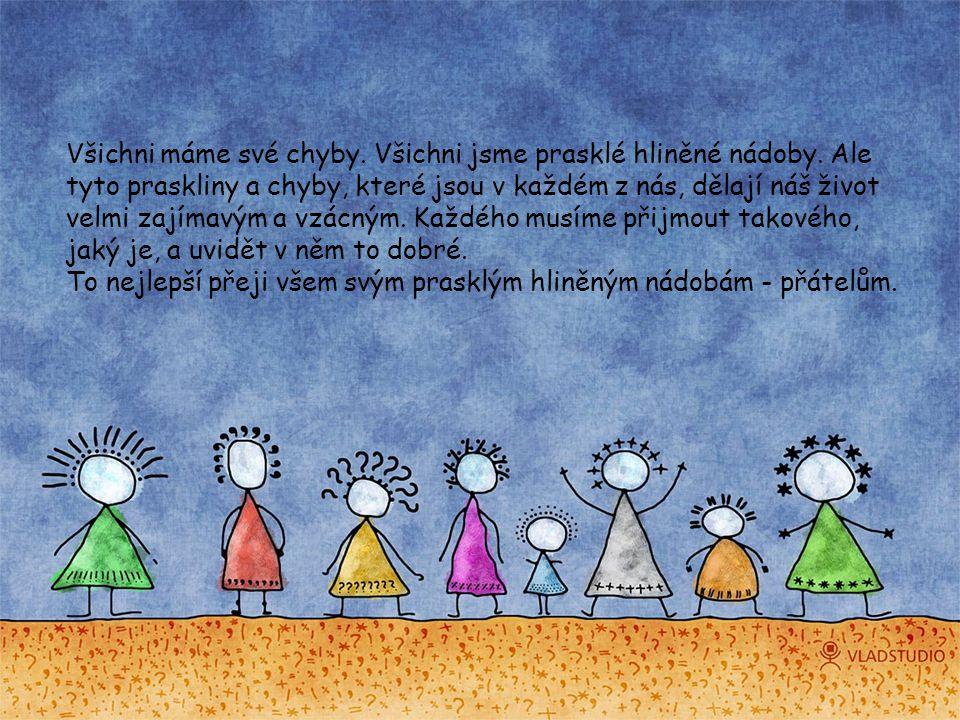 Všichni máme své chyby. Všichni jsme prasklé hliněné nádoby. Ale tyto praskliny a chyby, které jsou v každém z nás, dělají náš život velmi zajímavým a
